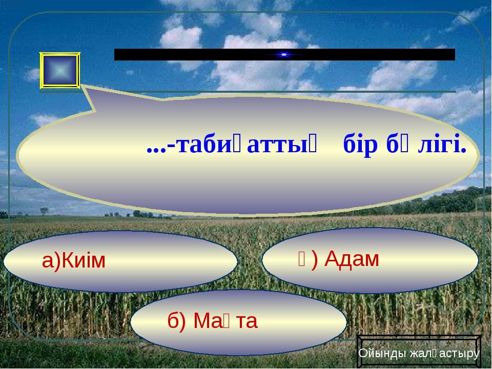 б) Мақта ә) Адам а)Киім Ойынды жалғастыру ...-табиғаттың бір бөлігі.