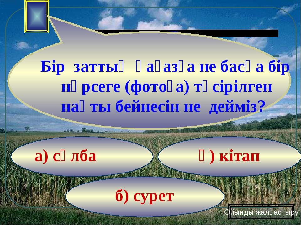 б) сурет ә) кітап а) сұлба Ойынды жалғастыру Бір заттың қағазға не басқа бір...