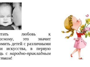 Воспитать любовь к прекрасному, это значит ознакомить детей с различными вида