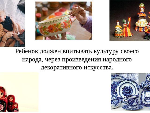 Ребенок должен впитывать культуру своего народа, через произведения народного...