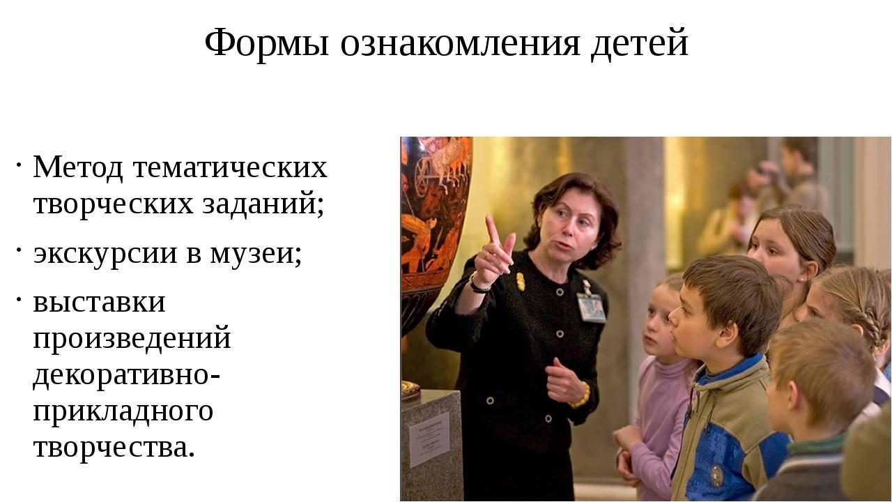Формы ознакомления детей Метод тематических творческих заданий; экскурсии в м...