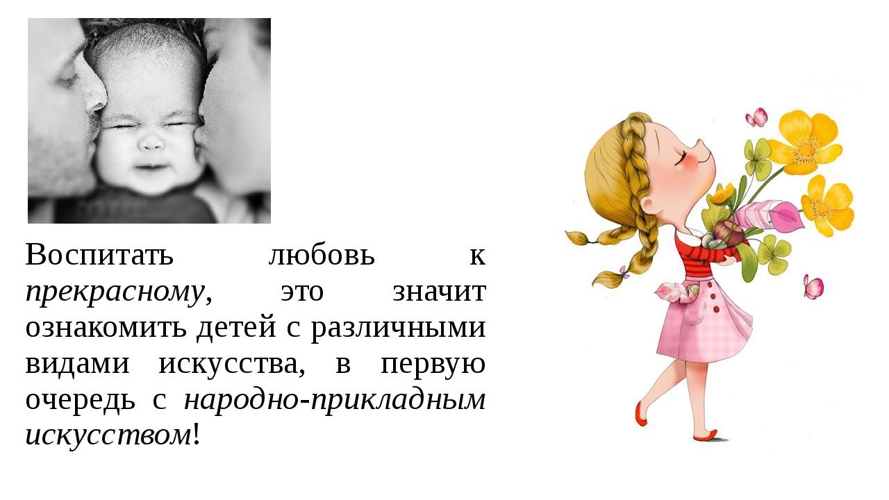 Воспитать любовь к прекрасному, это значит ознакомить детей с различными вида...