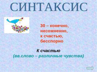 К счастью (вв.слово – различные чувства) 30 – конечно, несомненно, к счастью