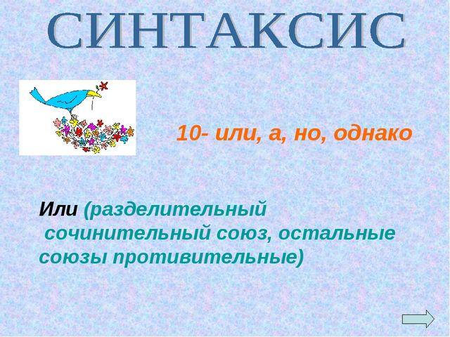 Или (разделительный сочинительный союз, остальные союзы противительные) 10- и...