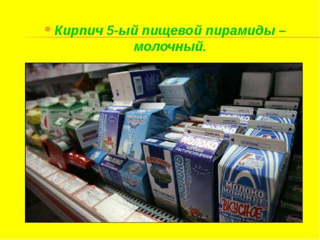 Кирпич 5-ый пищевой пирамиды – молочный.