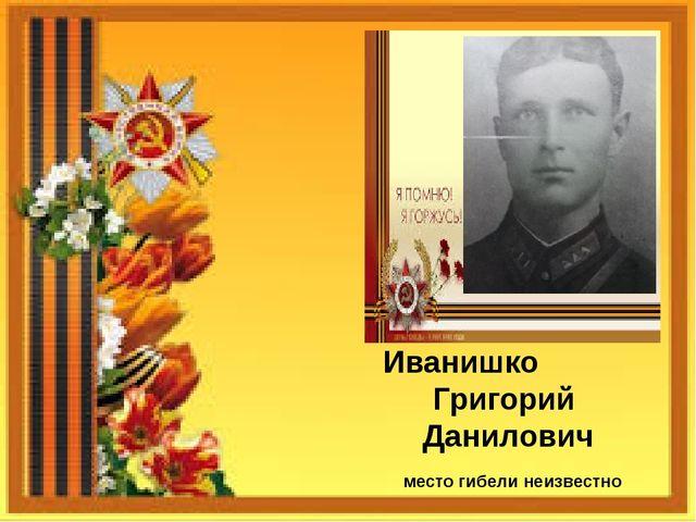 Иванишко Григорий Данилович место гибели неизвестно