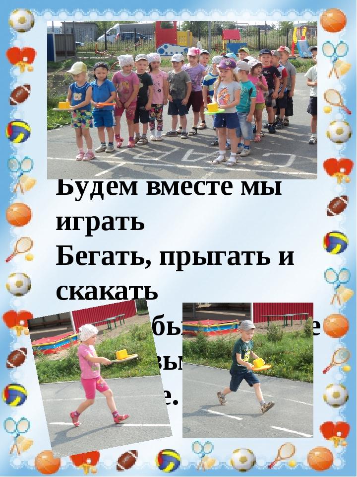 Будем вместе мы играть Бегать, прыгать и скакать Чтобы было веселее Мяч возьм...