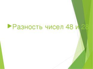 Разность чисел 48 и 28 прибавь к сумме чисел 16 и 4.