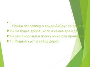 1. Найди пословицу о труде: А)Друг за дружку держаться - ничего не бояться.