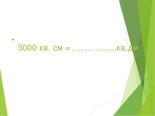 3000 кв. см = …………....кв.дм