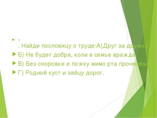 1. Найди пословицу о труде: А)Друг за дружку держаться - ничего не бояться....