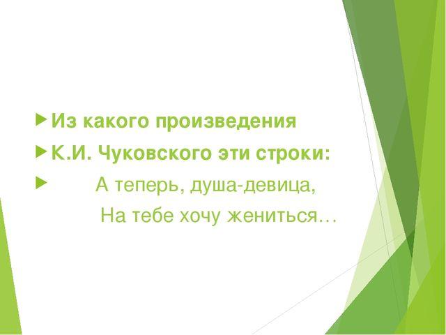 Из какого произведения К.И. Чуковского эти строки: А теперь, душа-дев...