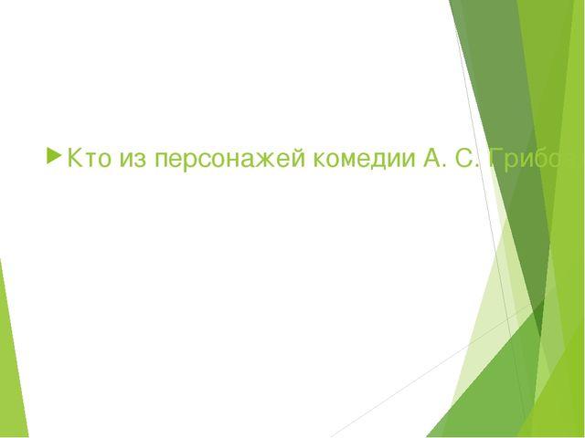 Кто из персонажей комедии А. С. Грибоедова «Горе от ума» произносит: Служить...