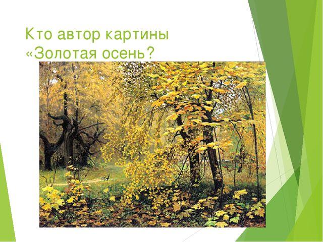 Кто автор картины «Золотая осень?