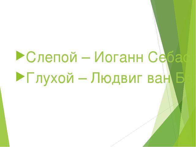 Слепой – Иоганн Себастьян Бах Глухой – Людвиг ван Бетховен