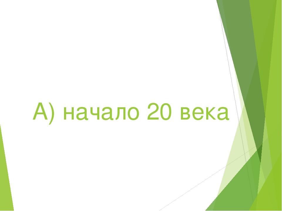 А) начало 20 века