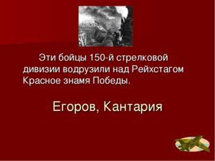 Егоров, Кантария Эти бойцы 150-й стрелковой дивизии водрузили над Рейхстагом