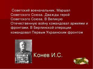 Конев И.С. Советский военачальник. Маршал Советского Союза. Дважды герой Сове