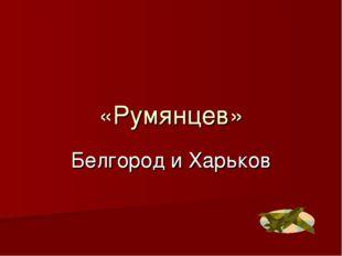 «Румянцев» Белгород и Харьков