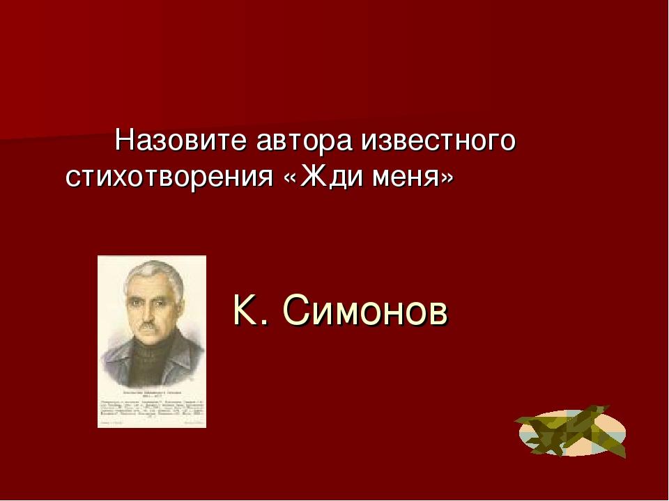 К. Симонов Назовите автора известного стихотворения «Жди меня»