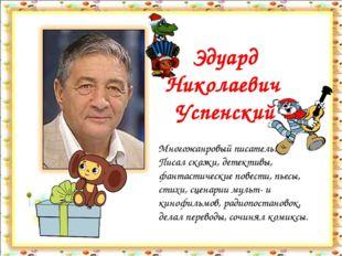 Эдуард Николаевич Успенский Многожанровый писатель. Писал сказки, детективы,