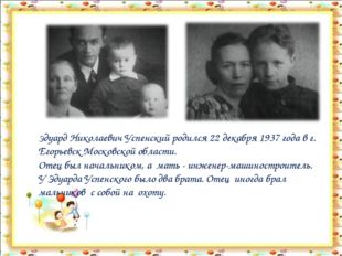 Эдуард Николаевич Успенский родился 22 декабря 1937 года в г. Егорьевск Моско
