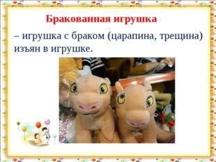 Бракованная игрушка – игрушка с браком (царапина, трещина) изъян в игрушке.