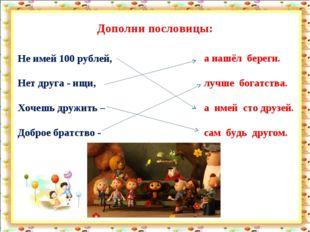 Дополни пословицы: Не имей 100 рублей, Нет друга - ищи, Хочешь дружить – Добр