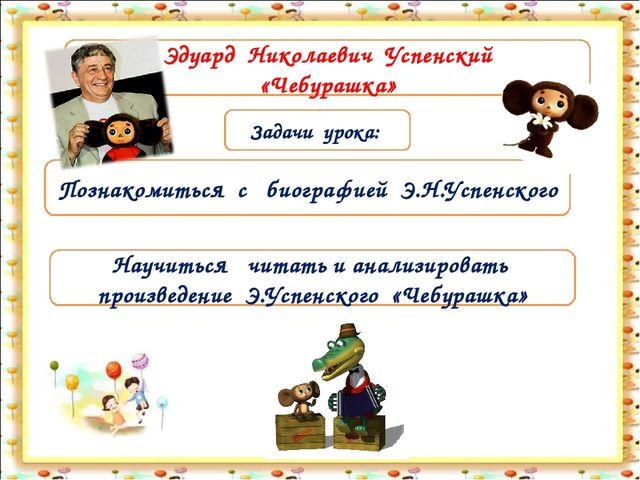 Задачи урока: Познакомиться с биографией Э.Н.Успенского Эдуард Николаевич Усп...