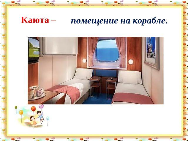 Каюта – помещение на корабле.