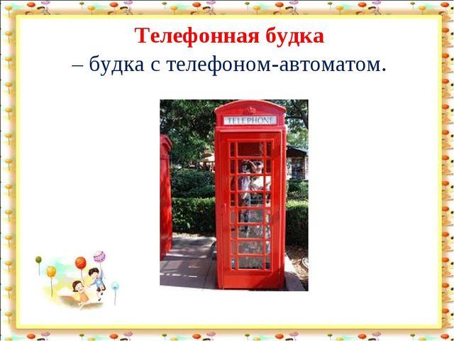 Телефонная будка – будка с телефоном-автоматом.