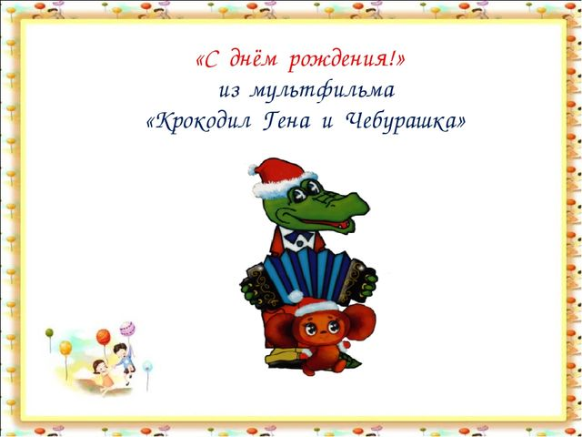 «С днём рождения!» из мультфильма «Крокодил Гена и Чебурашка»