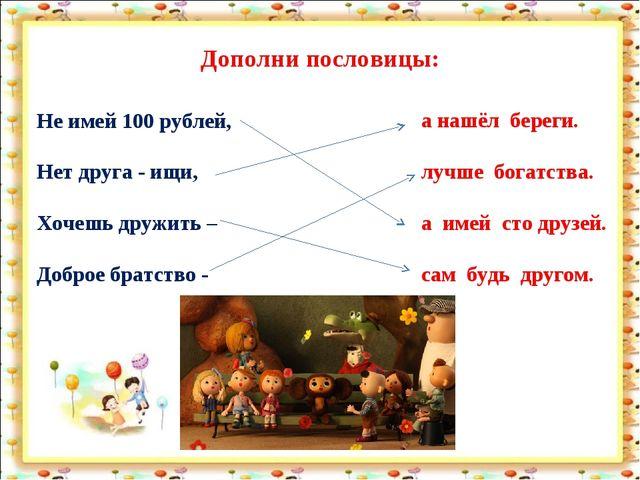 Дополни пословицы: Не имей 100 рублей, Нет друга - ищи, Хочешь дружить – Добр...