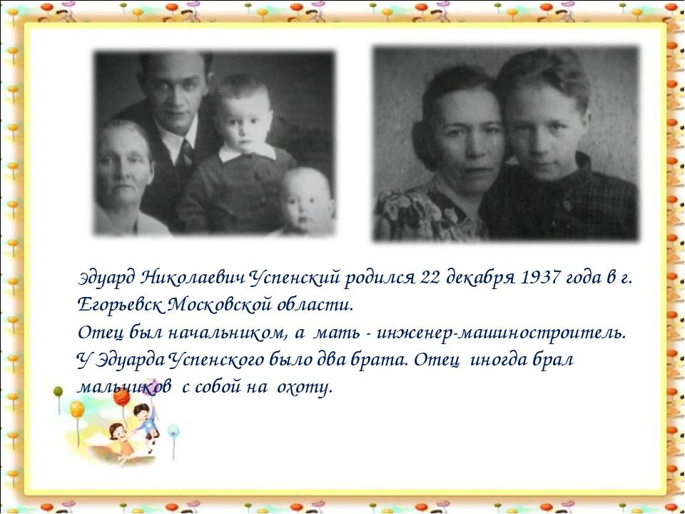 Эдуард Николаевич Успенский родился 22 декабря 1937 года в г. Егорьевск Моско...