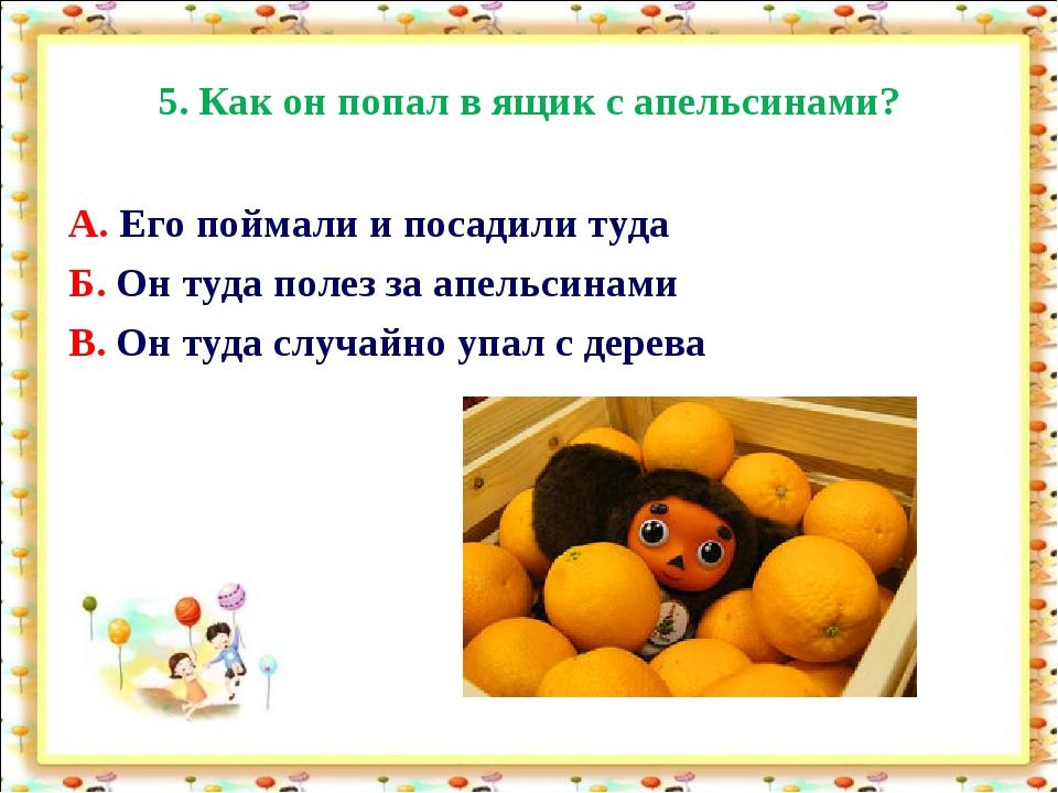 5. Как он попал в ящик с апельсинами? А. Его поймали и посадили туда Б. Он ту...