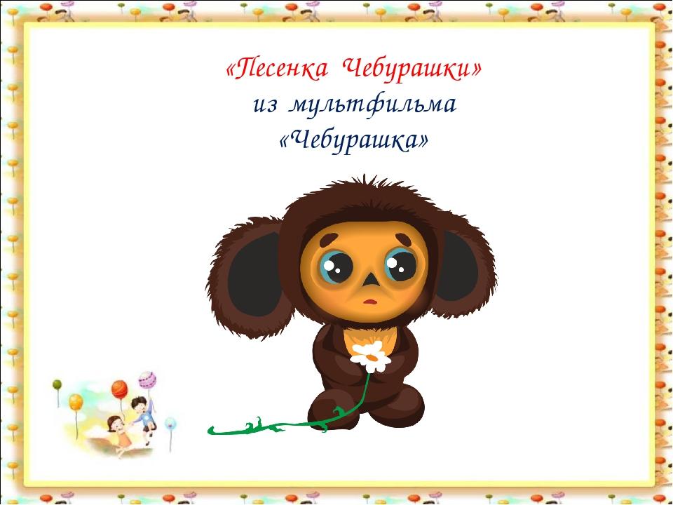 «Песенка Чебурашки» из мультфильма «Чебурашка»