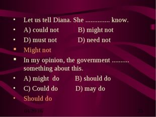 Let us tell Diana. She .............. know. A) could not B) might not D) must