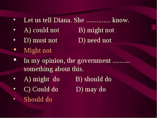 Let us tell Diana. She .............. know. A) could not B) might not D) must...