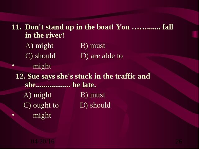 Don't stand up in the boat! You ……....... fall in the river! A) might B) must...