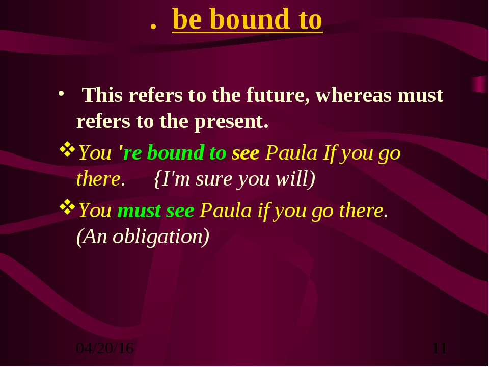 . be bound to This refers to the future, whereas must refers to the present....