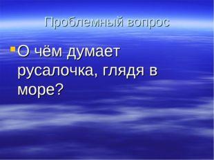 Проблемный вопрос О чём думает русалочка, глядя в море?