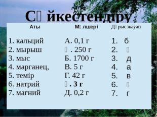 Сәйкестендіру тесті Аты Мөлшері Дұрыс жауап 1.кальций 2.мырыш 3.мыс 4.маргане