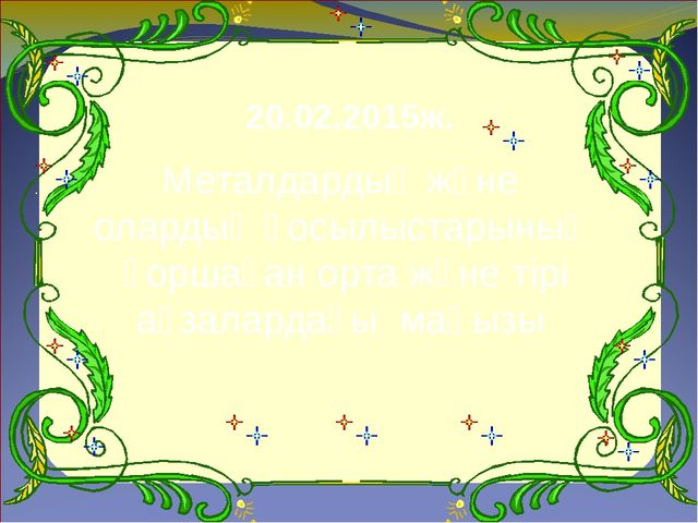 20.02.2015ж. Металдардың және олардың қосылыстарының қоршаған орта және тірі...