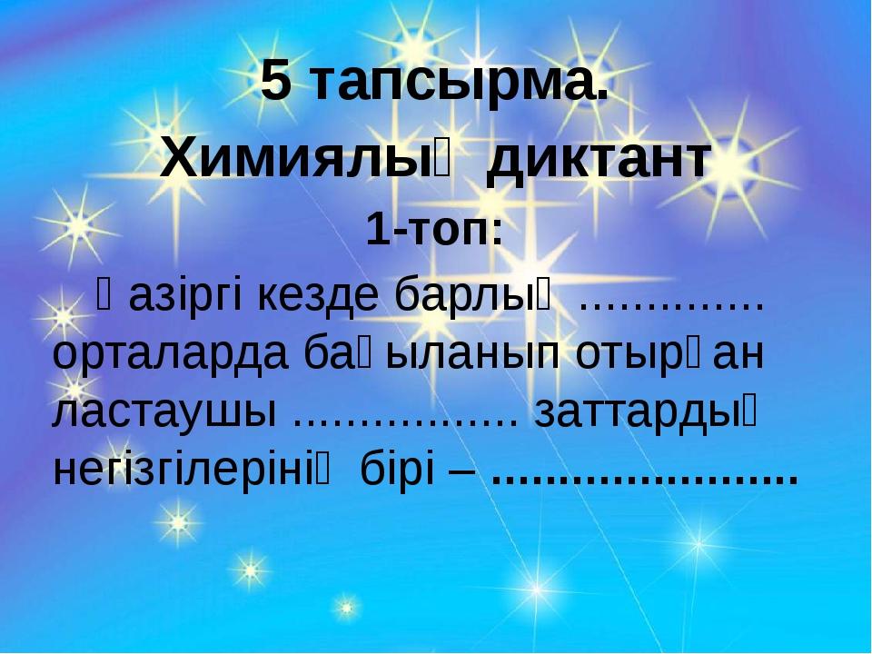 5 тапсырма. Химиялық диктант 1-топ: Қазіргі кезде барлық .............. орта...