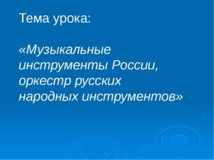 Тема урока: «Музыкальные инструменты России, оркестр русских народных инстру
