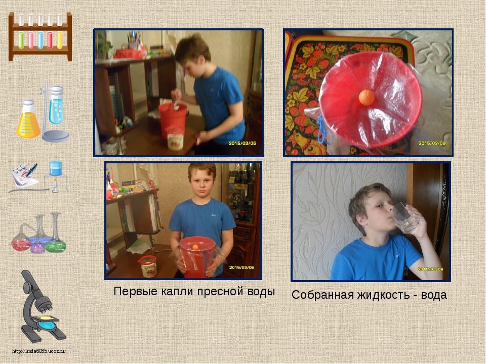 Первые капли пресной воды Собранная жидкость - вода http://linda6035.ucoz.ru/