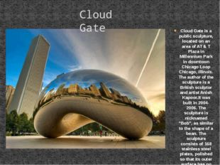 Cloud Gate is a public sculpture, located on an area of AT & T Plaza in Mille