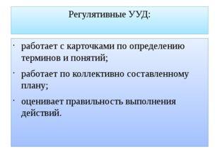 Регулятивные УУД: работает с карточками по определению терминов и понятий; ра