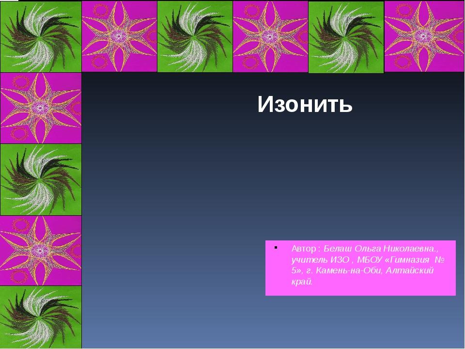 Автор : Белаш Ольга Николаевна., учитель ИЗО , МБОУ «Гимназия № 5», г. Камень...