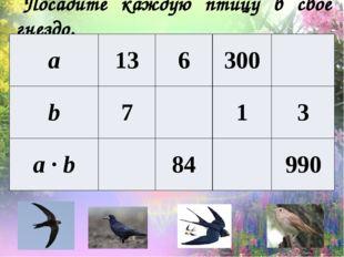 Посадите каждую птицу в свое гнездо. а 13 6 300 b 7 1 3 а·b 84 990
